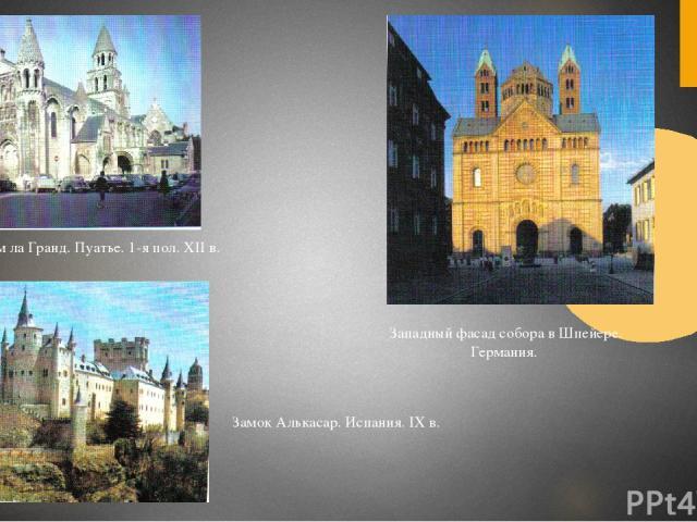 Нотр-Дам ла Гранд. Пуатье. 1-я пол. XII в. Западный фасад собора в Шпейере. Германия. Замок Алькасар. Испания. IX в.