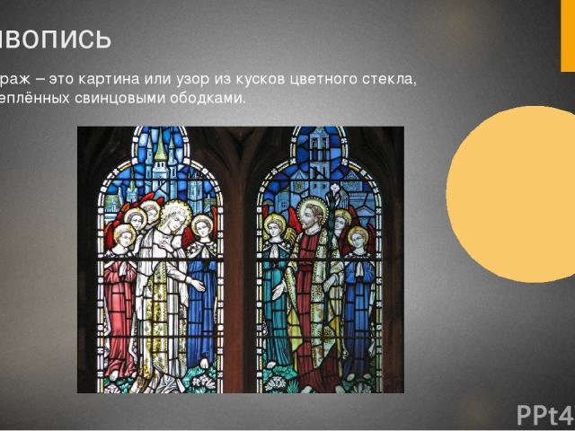 Живопись Витраж – это картина или узор из кусков цветного стекла, скреплённых свинцовыми ободками.