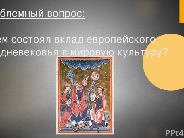 Проблемный вопрос: В чём состоял вклад европейского Средневековья в мировую культуру?