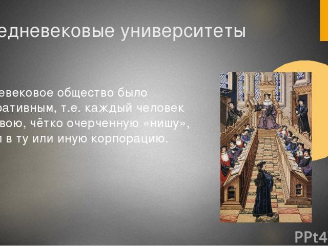 Средневековые университеты Средневековое общество было корпоративным, т.е. каждый человек имел свою, чётко очерченную «нишу», входил в ту или иную корпорацию.