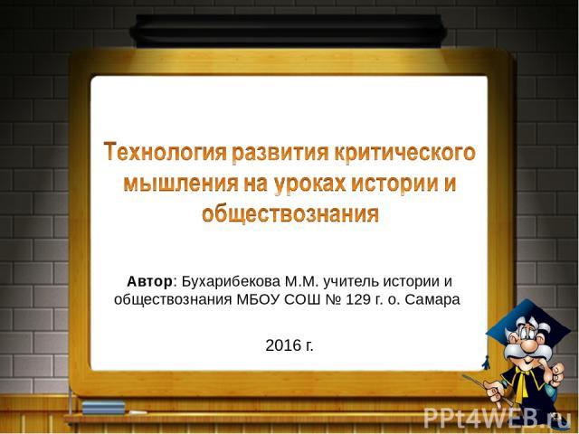 Автор: Бухарибекова М.М. учитель истории и обществознания МБОУ СОШ № 129 г. о. Самара 2016 г.