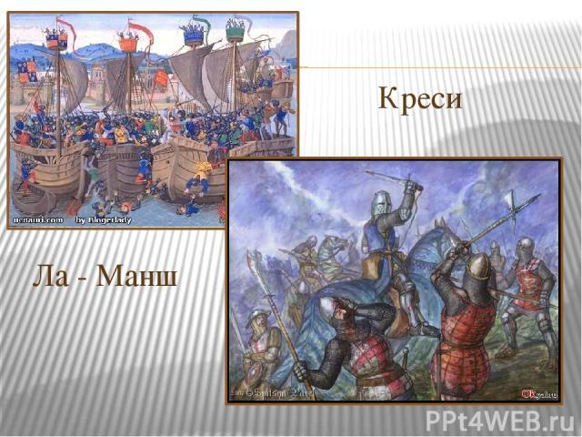 Ла - Манш Креси Учитель: - Итак, в 1340 году английское войско во главе с наследником престола Эдуардом (Черный рыцарь), переправилось через Ла – Манш и у берегов Фландрии при г. Слейсе одержало первую победу над французским войском, разгромив весь …