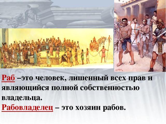Раб –это человек, лишенный всех прав и являющийся полной собственностью владельца. Рабовладелец – это хозяин рабов.