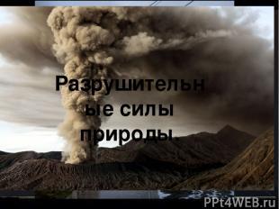 Причины появления глобальных проблем ? Разрушительные силы природы.