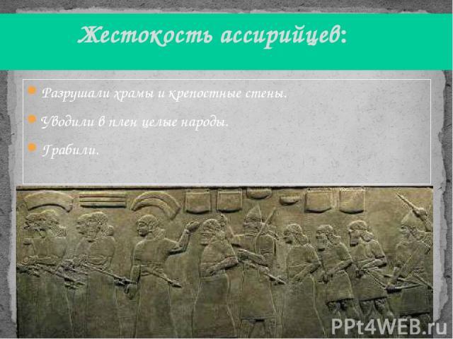 Разрушали храмы и крепостные стены. Уводили в плен целые народы. Грабили. Жестокость ассирийцев: