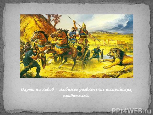 Охота на львов - любимое развлечение ассирийских правителей.