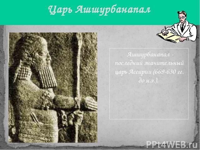 Ашшурбанапал - последний значительный царь Ассирии (669-630 гг. до н.э.). Царь Ашшурбанапал