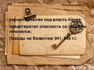 вернул древлян под власть Киева; предотвратил опасность со стороны печенегов; По