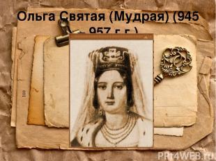 Ольга Святая (Мудрая) (945 – 957 г.г.)