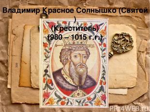 Владимир Красное Солнышко (Святой ) (Креститель) (980 – 1015 г.г.)