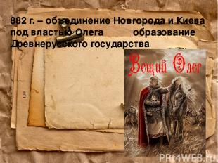 882 г. – объединение Новгорода и Киева под властью Олега образование Древнерусск