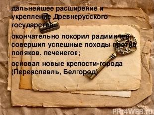 дальнейшее расширение и укрепление Древнерусского государства; окончательно поко