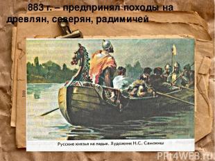 883 г. – предпринял походы на древлян, северян, радимичей