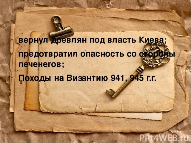 вернул древлян под власть Киева; предотвратил опасность со стороны печенегов; Походы на Византию 941, 945 г.г.