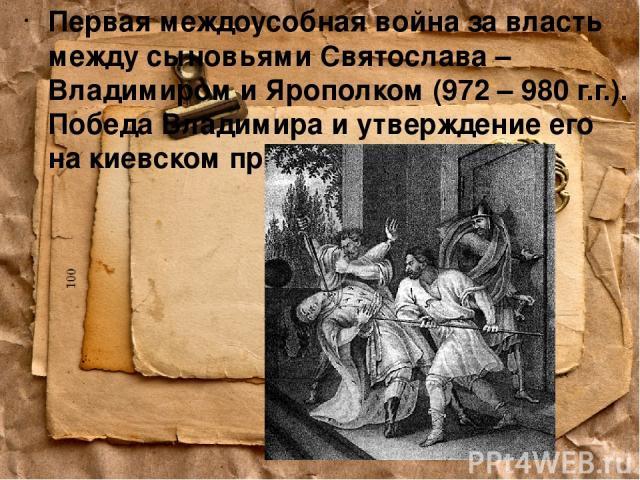 Первая междоусобная война за власть между сыновьями Святослава – Владимиром и Ярополком (972 – 980 г.г.). Победа Владимира и утверждение его на киевском престоле