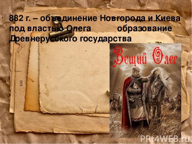 882 г. – объединение Новгорода и Киева под властью Олега образование Древнерусского государства