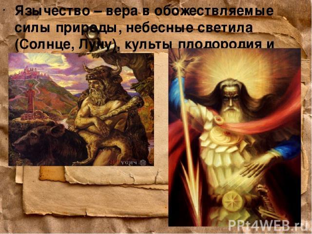Язычество – вера в обожествляемые силы природы, небесные светила (Солнце, Луну), культы плодородия и предков