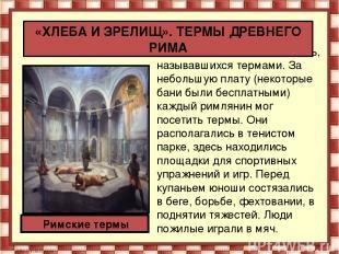 В Риме было множество бань, называвшихся термами. За небольшую плату (некоторые