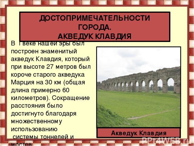 ДОСТОПРИМЕЧАТЕЛЬНОСТИ ГОРОДА. АКВЕДУК КЛАВДИЯ Акведук Клавдия В Iвеке нашей эры был построен знаменитый акведук Клавдия, который при высоте 27 метров был короче старого акведука Марция на 30 км (общая длина примерно 60 километров). Сокращение расс…
