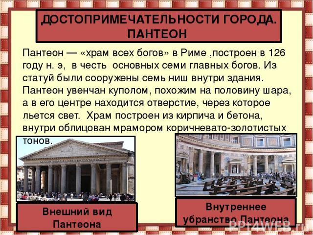 ДОСТОПРИМЕЧАТЕЛЬНОСТИ ГОРОДА. ПАНТЕОН Пантеон— «храм всех богов» вРиме ,построен в 126 году н. э, в честь основных семи главных богов. Из статуй были сооружены семь ниш внутри здания. Пантеон увенчан куполом, похожим на половину шара, а в его цент…
