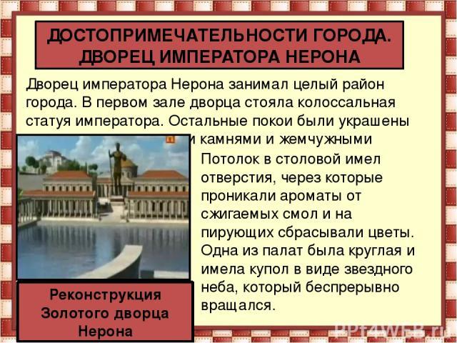 Дворец императора Нерона занимал целый район города. В первом зале дворца стояла колоссальная статуя императора. Остальные покои были украшены золотом, драгоценными камнями и жемчужными раковинами. ДОСТОПРИМЕЧАТЕЛЬНОСТИ ГОРОДА. ДВОРЕЦ ИМПЕРАТОРА НЕР…
