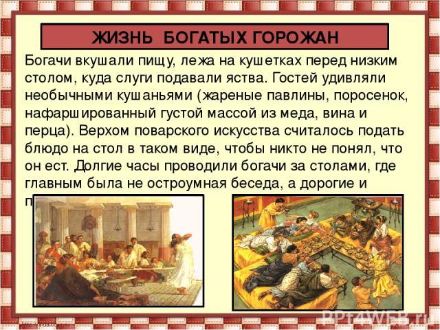Богачи вкушали пищу, лежа на кушетках перед низким столом, куда слуги подавали яства. Гостей удивляли необычными кушаньями (жареные павлины, поросенок, нафаршированный густой массой из меда, вина и перца). Верхом поварского искусства считалось подат…