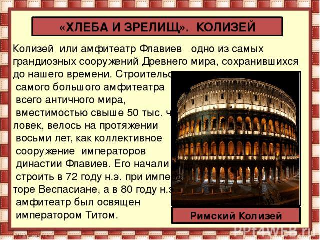 Колизей или амфитеатр Флавиев одно из самых грандиозных сооружений Древнего мира, сохранившихся до нашего времени. Строительство самого большого амфитеатра всего античного мира, вместимостью свыше 50 тыс. че- ловек, велось на протяжении восьми ле…