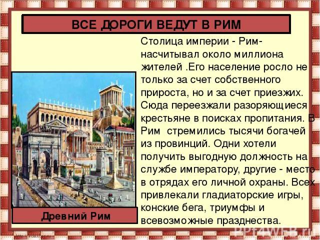 Столица империи - Рим- насчитывал около миллиона жителей .Его население росло не только за счет собственного прироста, но и за счет приезжих. Сюда переезжали разоряющиеся крестьяне в поисках пропитания. В Рим стремились тысячи богачей из провинций. …
