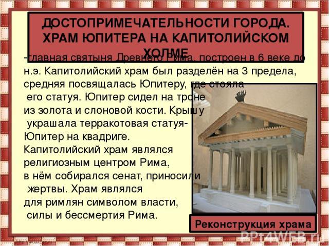 ДОСТОПРИМЕЧАТЕЛЬНОСТИ ГОРОДА. ХРАМ ЮПИТЕРА НА КАПИТОЛИЙСКОМ ХОЛМЕ Реконструкция храма -главная святыня Древнего Рима, построен в 6 веке до н.э. Капитолийский храм был разделён на 3 предела, средняя посвящалась Юпитеру, где стояла его статуя. Юпитер …