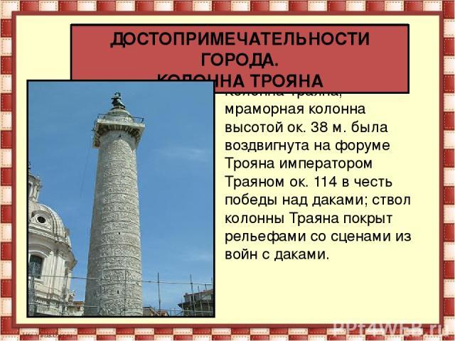 Колонна Траяна, мраморная колонна высотой ок. 38 м. была воздвигнута на форуме Трояна императором Траяном ок. 114 в честь победы наддаками; ствол колонны Траяна покрыт рельефами со сценами из войн с даками. ДОСТОПРИМЕЧАТЕЛЬНОСТИ ГОРОДА. КОЛОННА ТРОЯНА