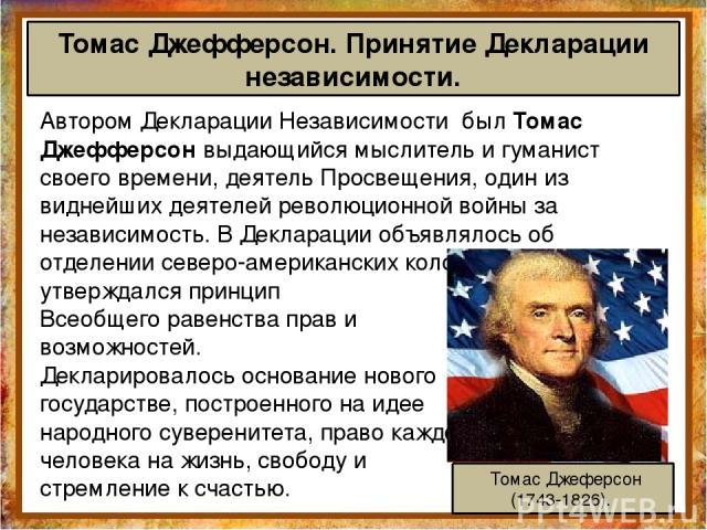 Автором Декларации Независимости был Томас Джефферсон выдающийся мыслитель и гуманист своего времени, деятель Просвещения, один из виднейших деятелей революционной войны за независимость. В Декларации объявлялось об отделении северо-американских кол…