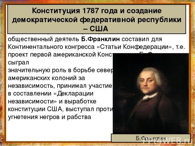 В 1775 г. американский физик, политический и общественный деятель Б.Франклин составил для Континентального конгресса «Статьи Конфедерации», т.е. проект первой американской Конституции. Б. Франклин сыграл значительную роль в борьбе северо- американск…