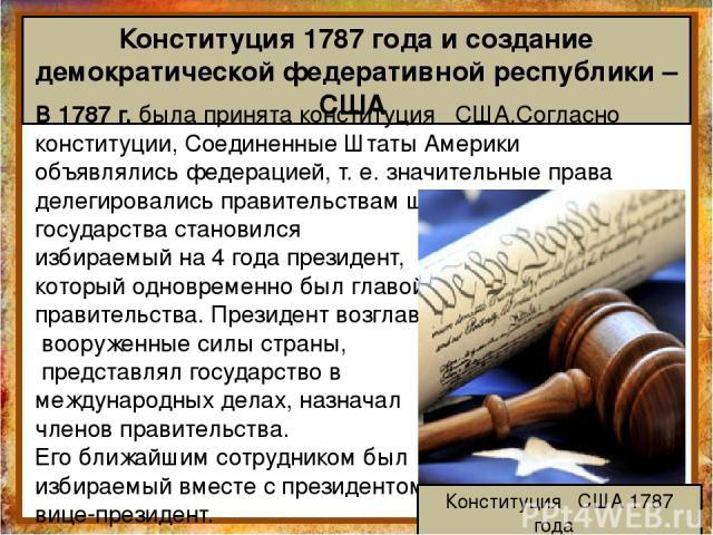 Конституция 1787 года и создание демократической федеративной республики – США В 1787 г. была принята конституция США.Согласно конституции, Соединенные Штаты Америки объявлялись федерацией, т. е. значительные права делегировались правительствам штат…