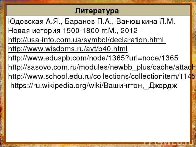 Литература Юдовская А.Я., Баранов П.А., Ванюшкина Л.М. Новая история 1500-1800 гг.М., 2012 http://usa-info.com.ua/symbol/declaration.html http://www.wisdoms.ru/avt/b40.html http://www.eduspb.com/node/1365?url=node/1365 http://sasovo.com.ru/modules/n…