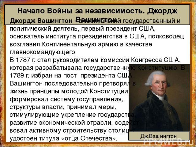 Начало Войны за независимость. Джордж Вашингтон. Джордж Вашингтон - американский государственный и политический деятель, первый президент США, основатель института президентства в США, полководец возглавил Континентальную армию в качестве главнокома…