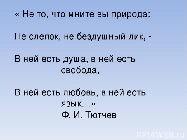 « Не то, что мните вы природа: Не слепок, не бездушный лик, - В ней есть душа, в ней есть свобода, В ней есть любовь, в ней есть язык…» Ф. И. Тютчев