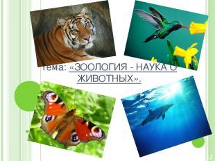 Тема: «ЗООЛОГИЯ - НАУКА О ЖИВОТНЫХ».