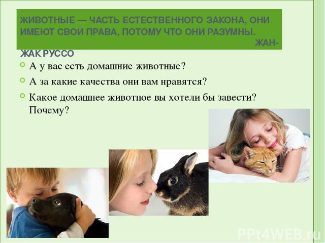 ЖИВОТНЫЕ — ЧАСТЬ ЕСТЕСТВЕННОГО ЗАКОНА, ОНИ ИМЕЮТ СВОИ ПРАВА, ПОТОМУ ЧТО ОНИ РАЗУМНЫ. ЖАН-ЖАК РУССО А у вас есть домашние животные? А за какие качества они вам нравятся? Какое домашнее животное вы хотели бы завести? Почему?