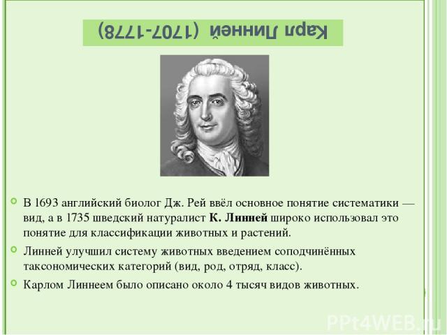 Карл Линней (1707-1778) В 1693 английский биолог Дж. Рей ввёл основное понятие систематики — вид, а в 1735 шведский натуралист К. Линней широко использовал это понятие для классификации животных и растений. Линней улучшил систему животных введением …