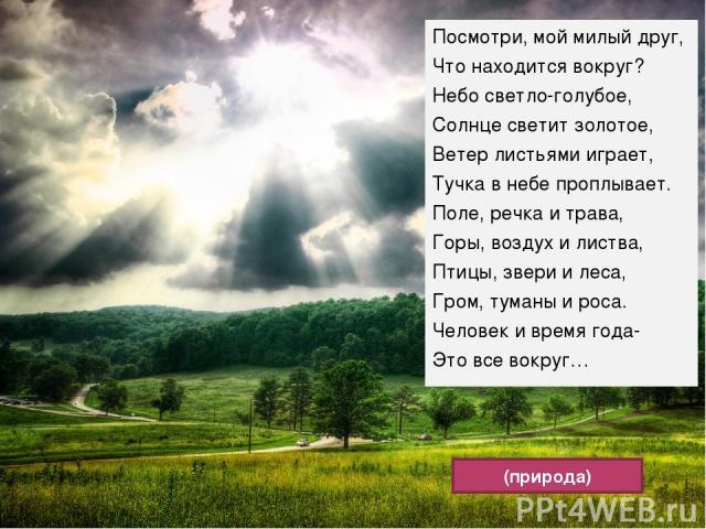 Посмотри, мой милый друг, Что находится вокруг? Небо светло-голубое, Солнце светит золотое, Ветер листьями играет, Тучка в небе проплывает. Поле, речка и трава, Горы, воздух и листва, Птицы, звери и леса, Гром, туманы и роса. Человек и время года- Э…