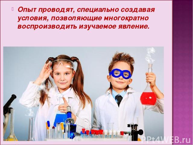 Опыт проводят, специально создавая условия, позволяющие многократно воспроизводить изучаемое явление.
