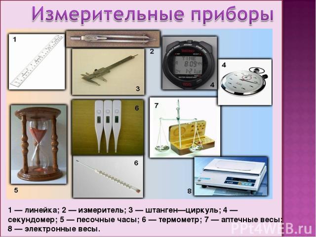 1 — линейка; 2 — измеритель; 3 — штанген—циркуль; 4 — секундомер; 5 — песочные часы; 6 — термометр; 7 — аптечные весы; 8 — электронные весы.