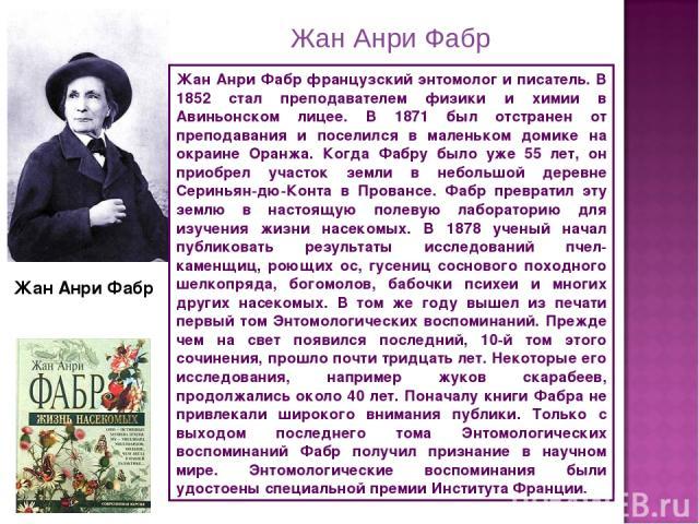 Жан Анри Фабр Жан Анри Фабр французский энтомолог и писатель. В 1852 стал преподавателем физики и химии в Авиньонском лицее. В 1871 был отстранен от преподавания и поселился в маленьком домике на окраине Оранжа. Когда Фабру было уже 55 лет, он приоб…