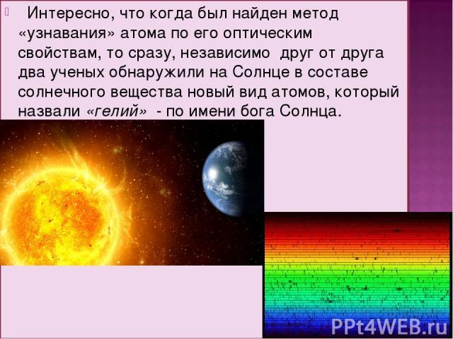 Интересно, что когда был найден метод «узнавания» атома по его оптическим свойствам, то сразу, независимо друг от друга два ученых обнаружили на Солнце в составе солнечного вещества новый вид атомов, который назвали «гелий» - по имени бога Солнца.