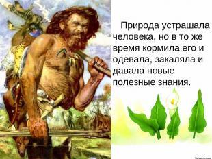 Природа устрашала человека, но в то же время кормила его и одевала, закаляла и д