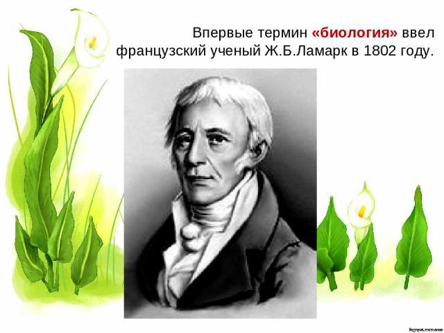 Впервые термин «биология» ввел французский ученый Ж.Б.Ламарк в 1802 году.