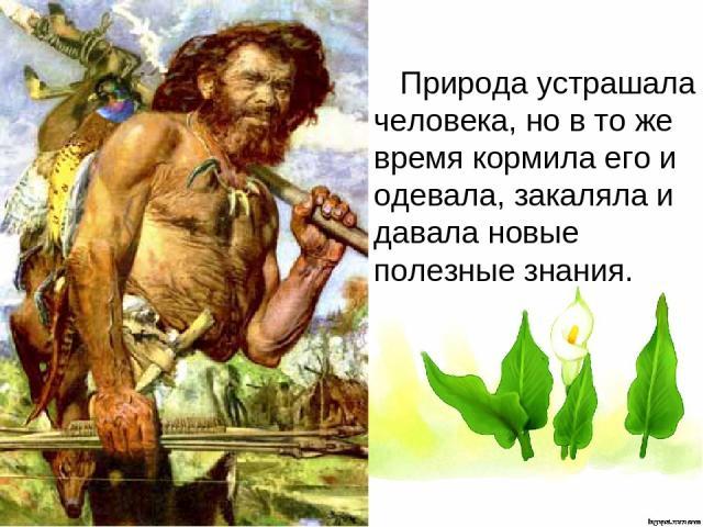 Природа устрашала человека, но в то же время кормила его и одевала, закаляла и давала новые полезные знания.