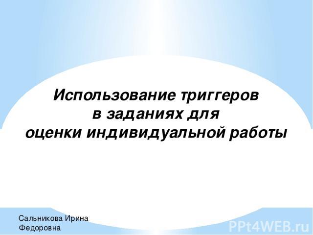 Использование триггеров в заданиях для оценки индивидуальной работы Сальникова Ирина Федоровна