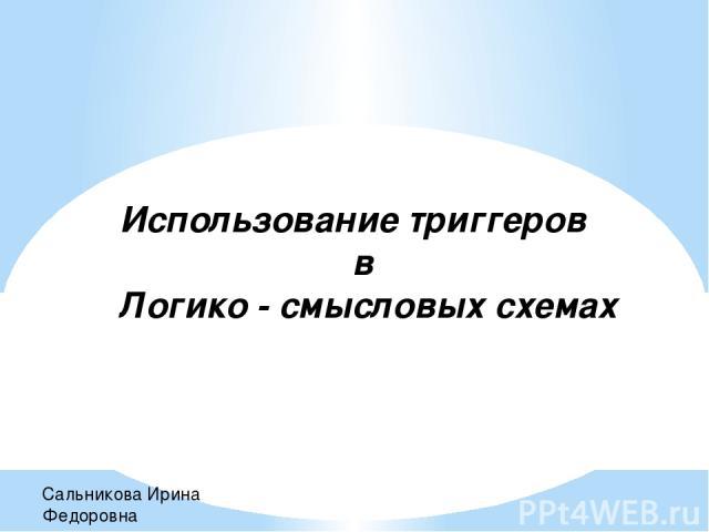 Использование триггеров в Логико - смысловых схемах Сальникова Ирина Федоровна