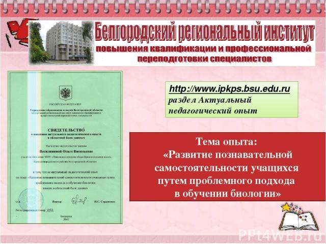 Тема опыта: «Развитие познавательной самостоятельности учащихся путем проблемного подхода в обучении биологии» http://www.ipkps.bsu.edu.ru раздел Актуальный педагогический опыт